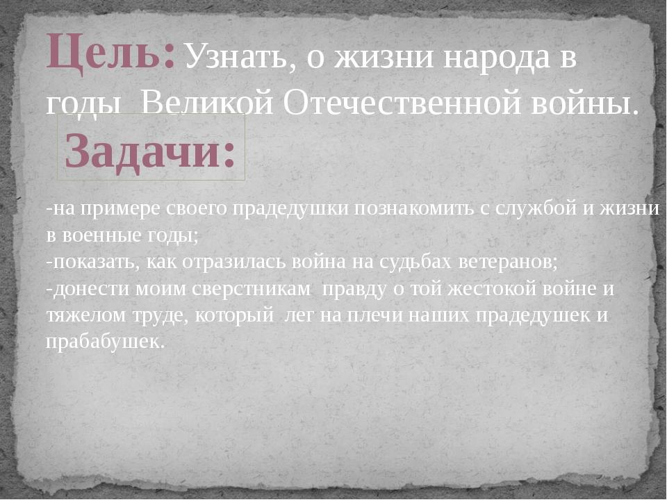 Цель: Узнать, о жизни народа в годы Великой Отечественной войны.  -на приме...