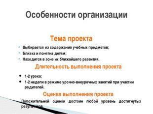 Особенности организации Тема проекта Выбирается из содержания учебных предмет