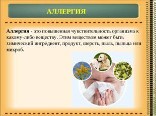 АЛЛЕРГИЯ Аллергия - это повышенная чувствительность организма к какому-либо в