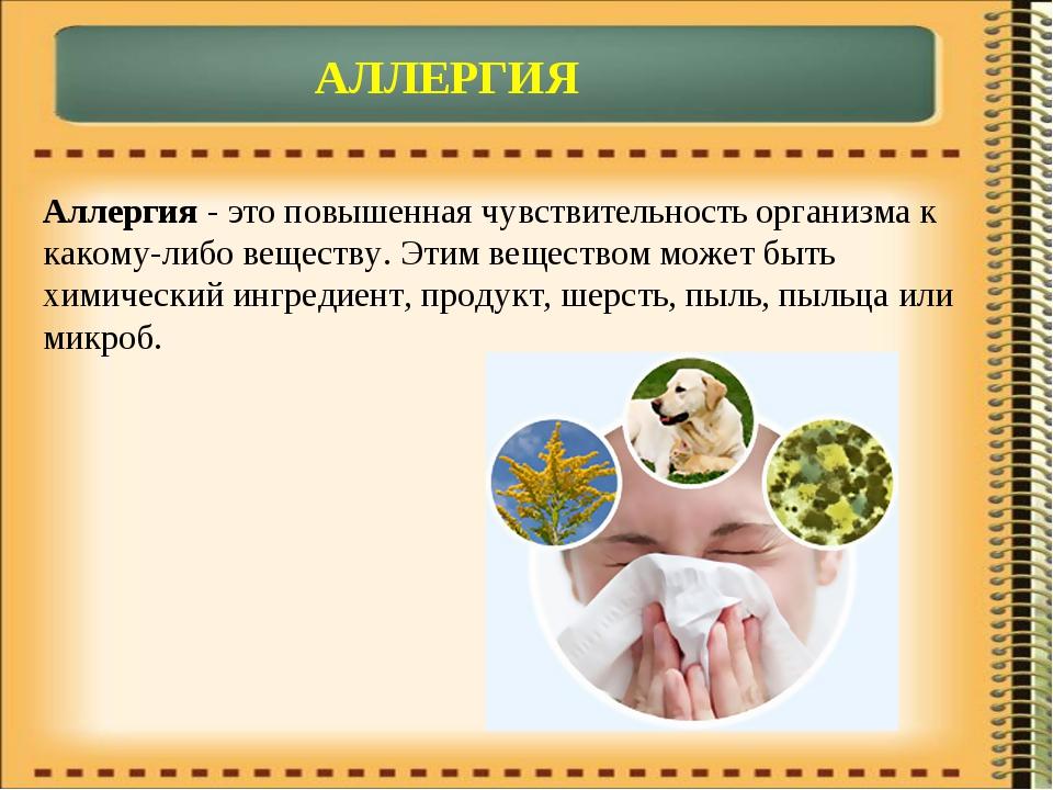 АЛЛЕРГИЯ Аллергия - это повышенная чувствительность организма к какому-либо в...