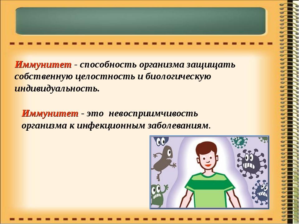 Иммунитет - способность организма защищать собственную целостность и биологич...