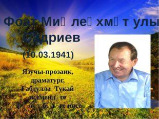 Фоат Миңлеәхмәт улы Садриев (10.03.1941) Язучы-прозаик, драматург, Габдулла