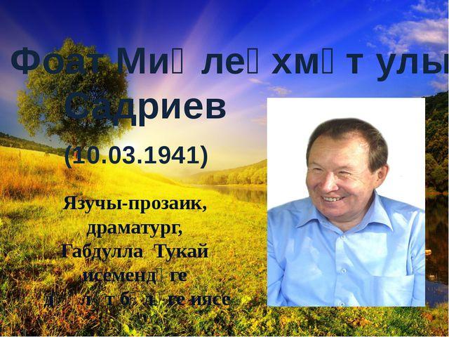 Фоат Миңлеәхмәт улы Садриев (10.03.1941) Язучы-прозаик, драматург, Габдулла...