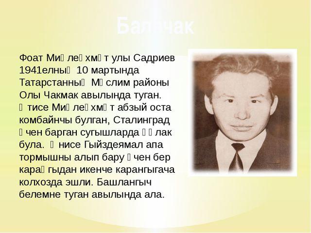 Фоат Миңлеәхмәт улы Садриев 1941елның 10 мартында Татарстанның Мөслим районы...
