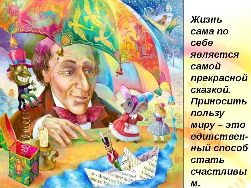 Жизнь сама по себе является самой прекрасной сказкой. Приносить пользу миру...