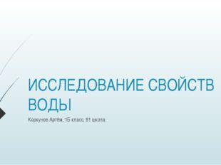 ИССЛЕДОВАНИЕ СВОЙСТВ ВОДЫ Коркунов Артём, 1Б класс, 81 школа