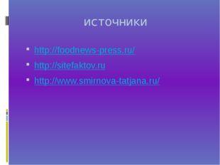 источники http://foodnews-press.ru/ http://sitefaktov.ru http://www.smirnova-