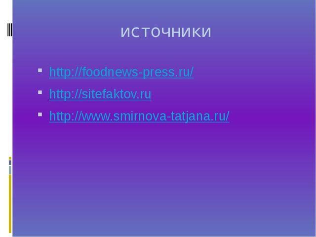 источники http://foodnews-press.ru/ http://sitefaktov.ru http://www.smirnova-...