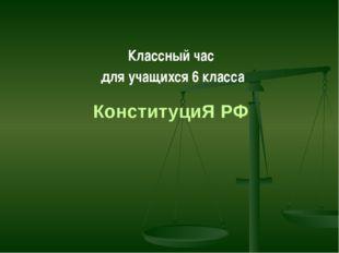 КонституциЯ РФ Классный час  для учащихся 6 класса