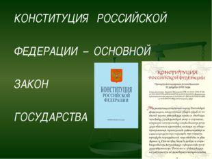КОНСТИТУЦИЯ   РОССИЙСКОЙ КОНСТИТУЦИЯ   РОССИЙСКОЙ  ФЕДЕРАЦИИ  –  ОСНОВНОЙ