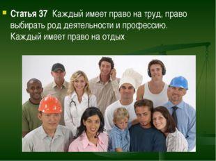 Статья 37  Каждый имеет право на труд, право выбирать род деятельности и проф