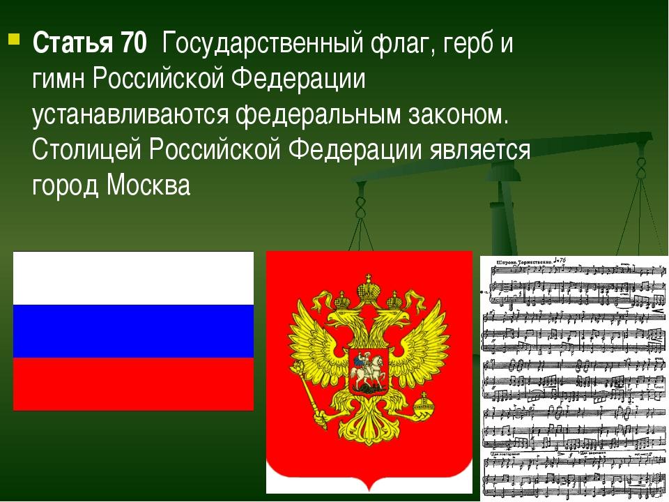 Статья 70  Государственный флаг, герб и гимн Российской Федерации устанавлива...
