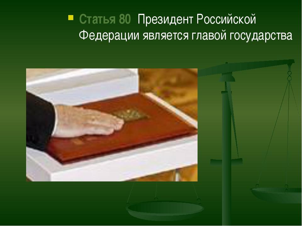 Статья 80  Президент Российской Федерации является главой государства Статья...