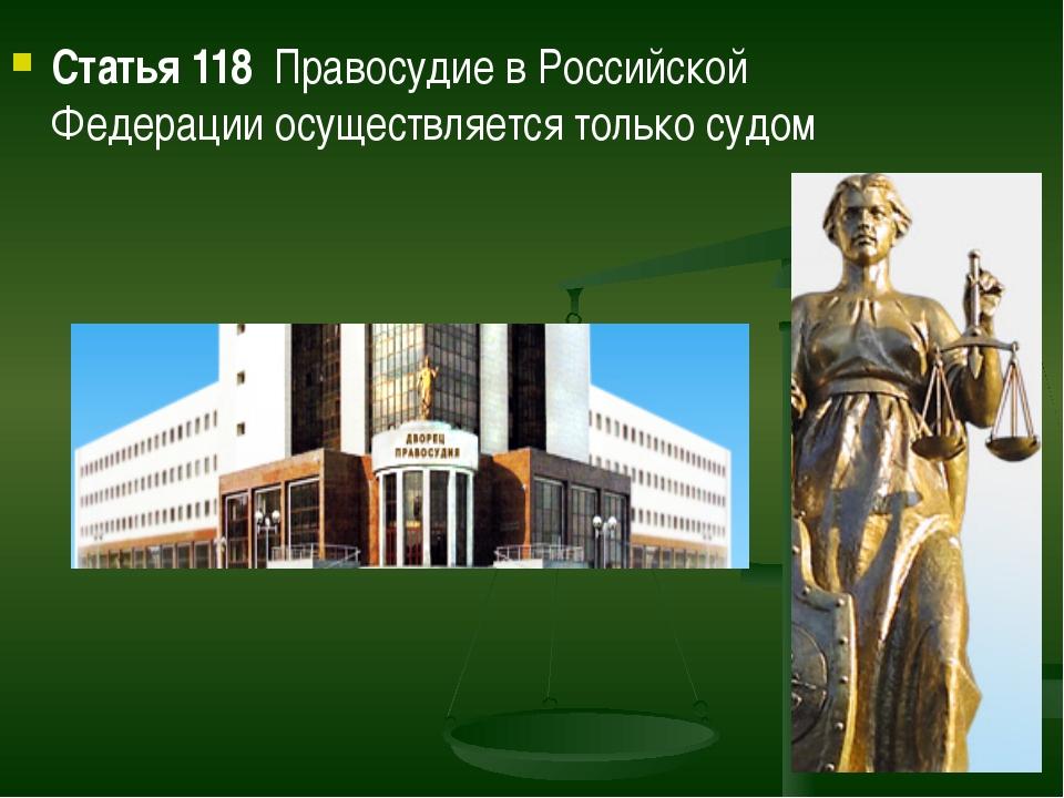 Статья 118  Правосудие в Российской Федерации осуществляется только судом Ст...