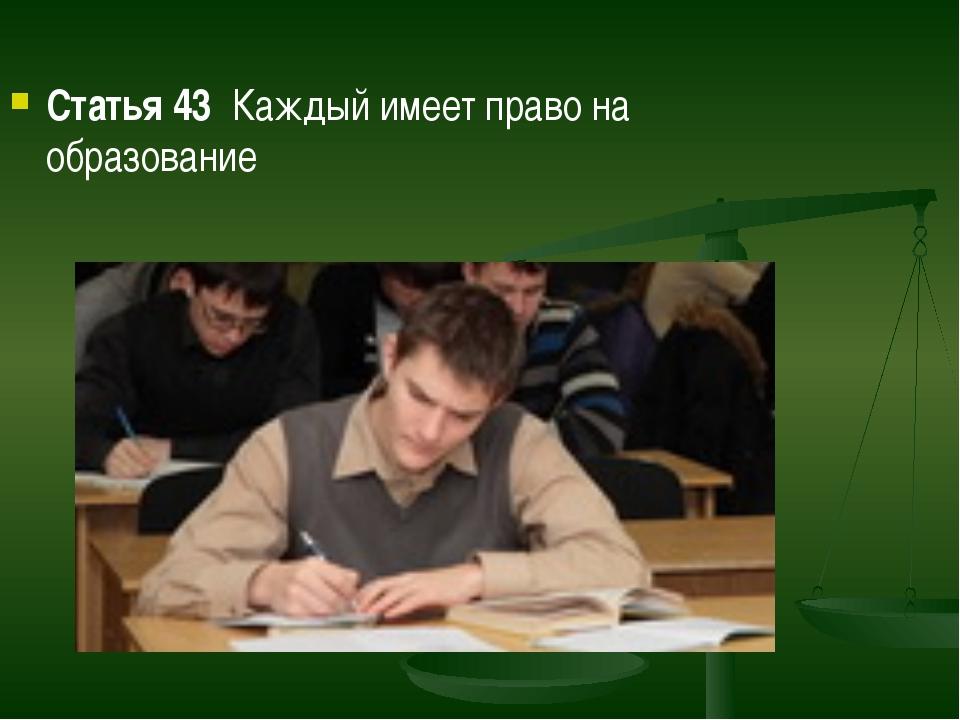 Статья 43  Каждый имеет право на образование Статья 43  Каждый имеет право н...