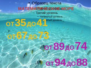 МАТЕМАТИЧЕСКОЕ МОРЕ ОТ 35 ДО 41 ОТ 67 ДО 73 ОТ 89 ДО 74 ОТ 94 ДО 88