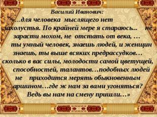 Василий Иванович: «…для человека мыслящего нет захолустья. По крайней мере