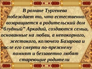В романе Тургенева побеждает то, что естественно: возвращается в родительски