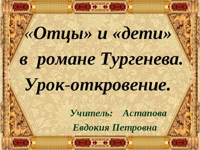 «Отцы» и «дети» в романе Тургенева. Урок-откровение. Учитель: Астапова...