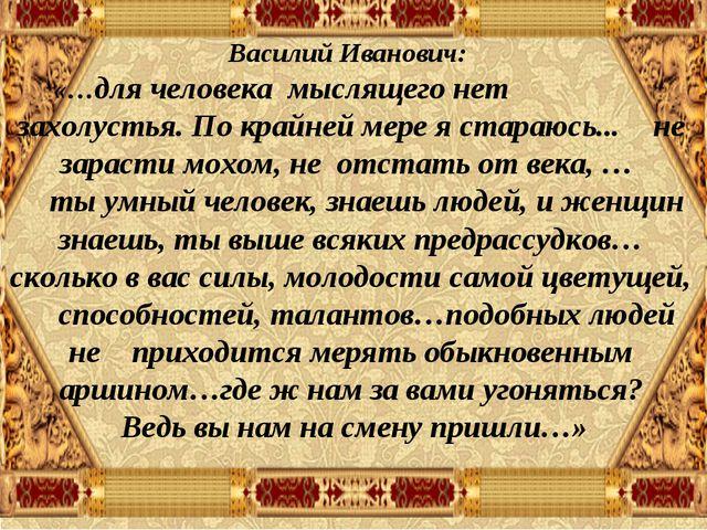 Василий Иванович: «…для человека мыслящего нет захолустья. По крайней мере...