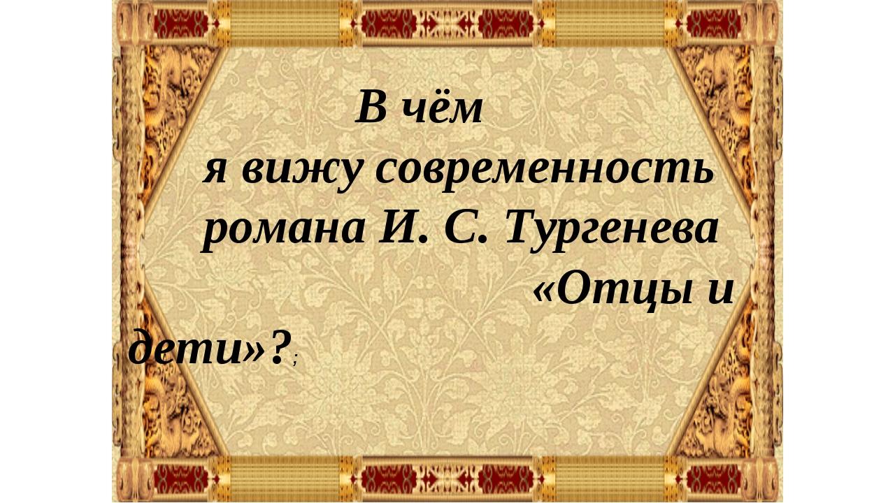 В чём я вижу современность романа И. С. Тургенева «Отцы и дети»?;