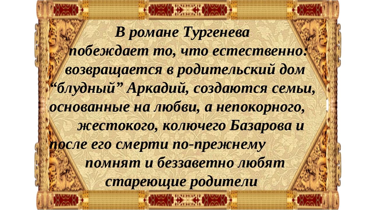 В романе Тургенева побеждает то, что естественно: возвращается в родительски...
