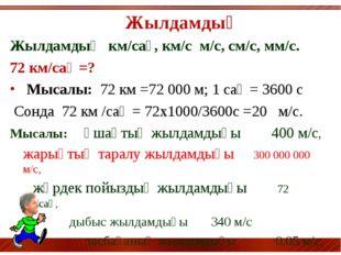 Жылдамдық Жылдамдық км/сағ, км/с м/с, см/с, мм/с. 72 км/сағ =? Мысалы: 72 км