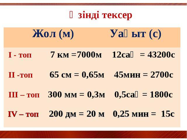 Өзінді тексер Жол (м) Уақыт (с) I - топ 7 км =7000м12сағ = 43200с II -топ...
