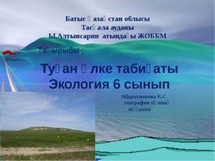 Батыс Қазақстан облысы Тасқала ауданы Ы.Алтынсарин атындағы ЖОББМ Тақырыбы: