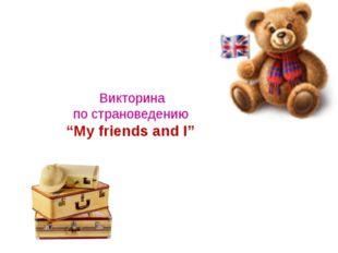 """Викторина по страноведению """"My friends and I"""""""