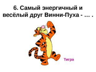 6. Самый энергичный и весёлый друг Винни-Пуха - … . Тигра