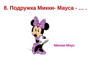 8. Подружка Микки- Мауса - … . Минни-Маус