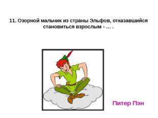11. Озорной мальчик из страны Эльфов, отказавшийся становиться взрослым - … .