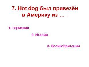 1. Германии 2. Италии 3. Великобритании 7. Hot dog был привезён в Америку из