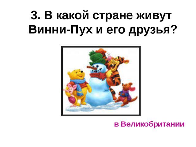 3. В какой стране живут Винни-Пух и его друзья? в Великобритании