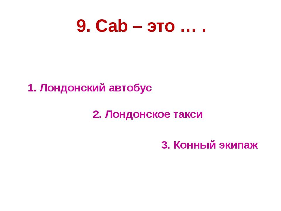 1. Лондонский автобус 3. Конный экипаж 9. Cab – это … . 2. Лондонское такси