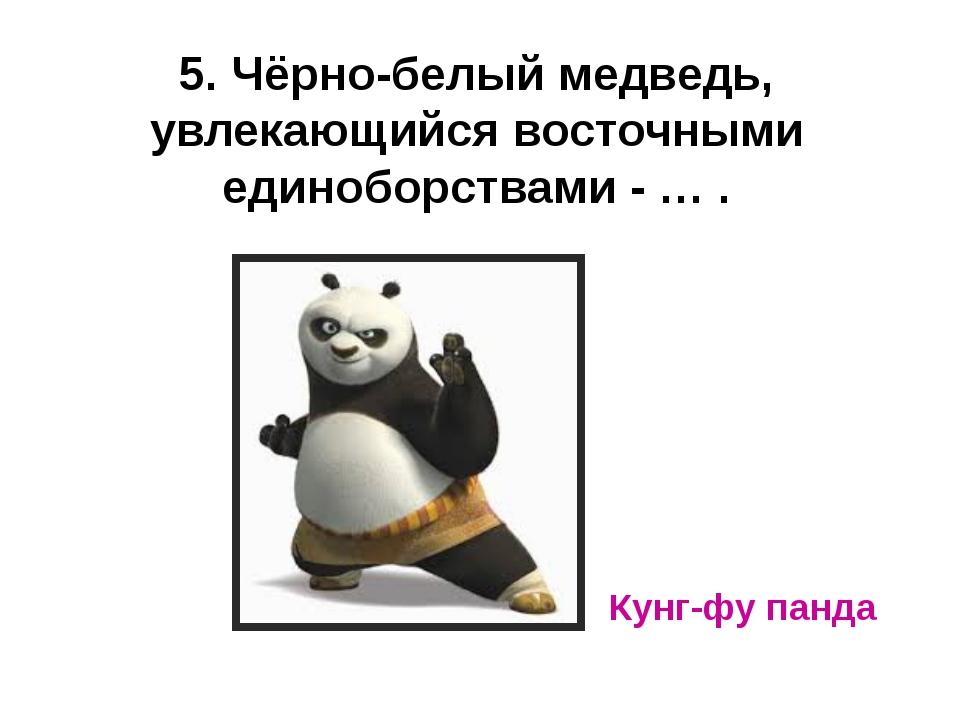 5. Чёрно-белый медведь, увлекающийся восточными единоборствами - … . Кунг-фу...