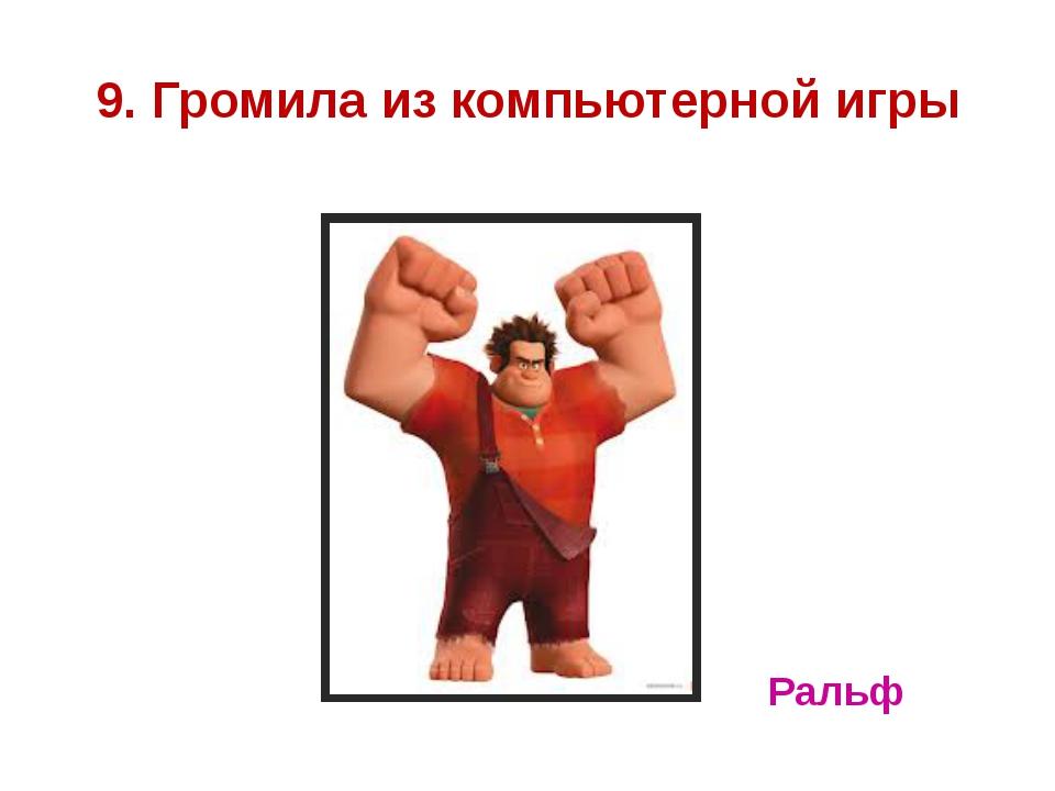 9. Громила из компьютерной игры Ральф