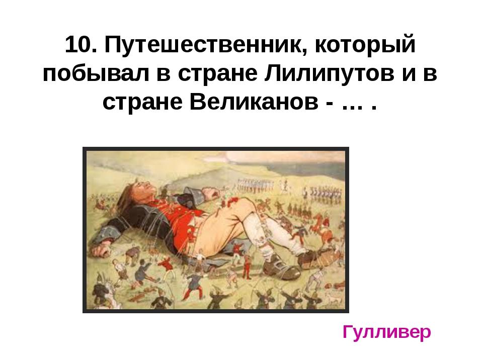 10. Путешественник, который побывал в стране Лилипутов и в стране Великанов -...