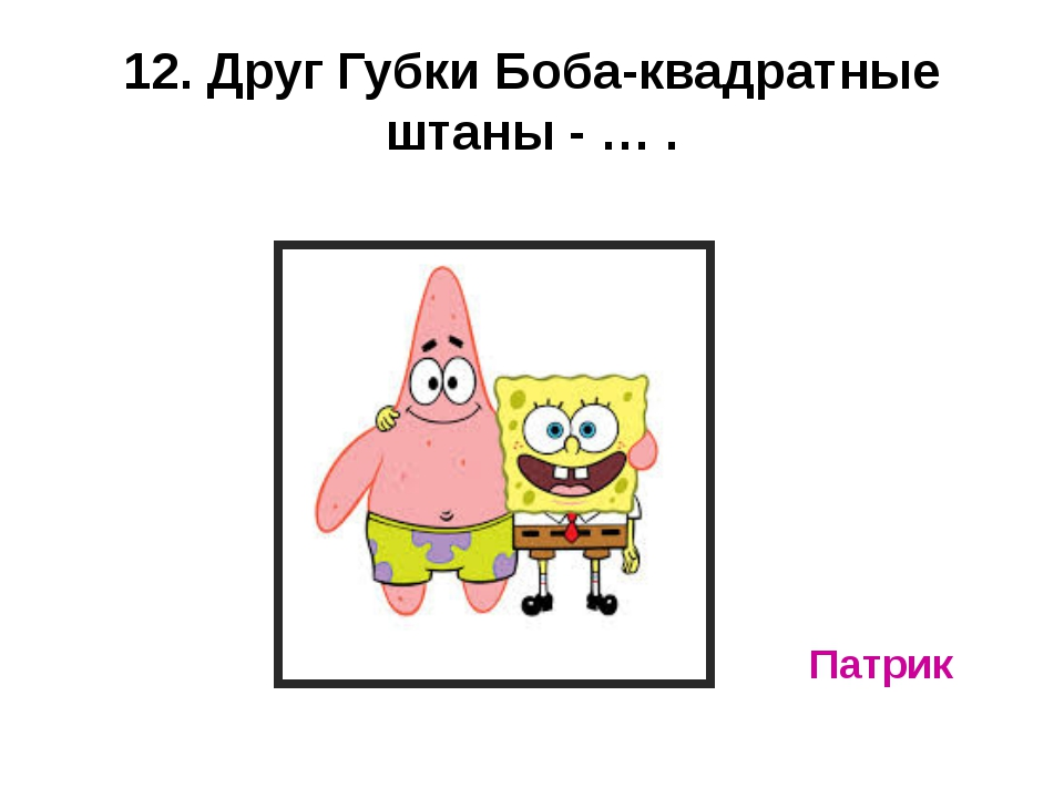 12. Друг Губки Боба-квадратные штаны - … . Патрик