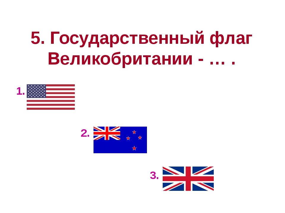 5. Государственный флаг Великобритании - … . 1. 2. 3.