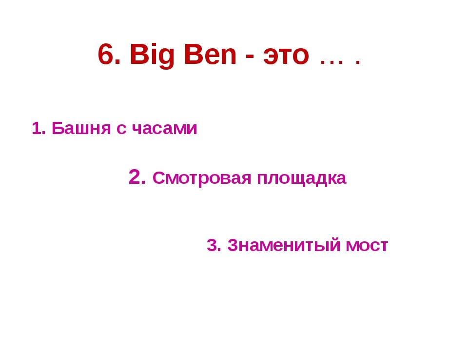 1. Башня с часами 2. Смотровая площадка 3. Знаменитый мост 6. Big Ben - это … .