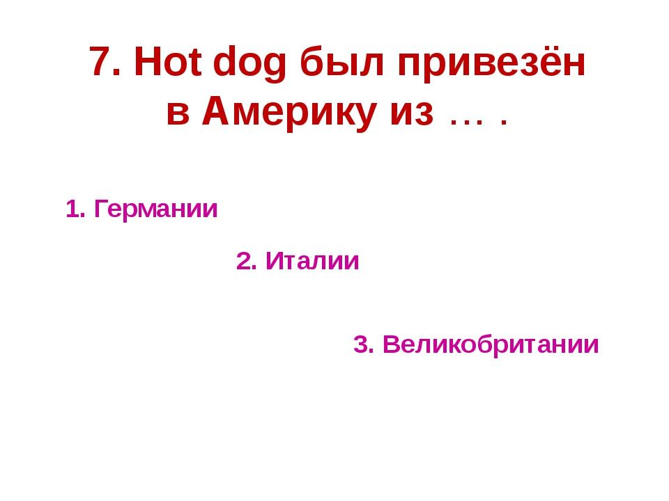 1. Германии 2. Италии 3. Великобритании 7. Hot dog был привезён в Америку из...