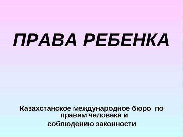 ПРАВА РЕБЕНКА Казахстанское международное бюро по правам человека и соблюден...