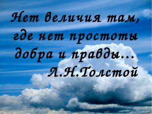 Нет величия там, где нет простоты добра и правды… Л.Н.Толстой