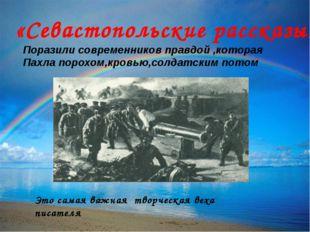 «Севастопольские рассказы» Поразили современников правдой ,которая Пахла поро
