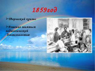 1859год Творческий кризис Решение заняться педагогической деятельностью