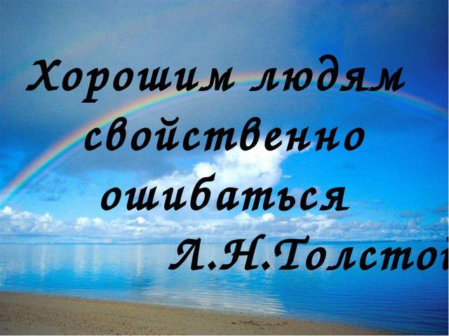 Хорошим людям свойственно ошибаться Л.Н.Толстой