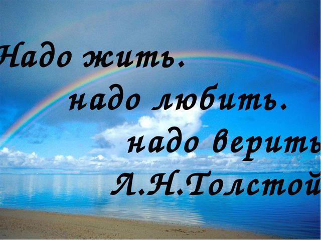 Надо жить. надо любить. надо верить… Л.Н.Толстой