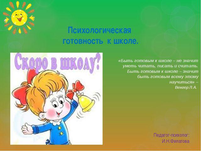 Психологическая готовность к школе. Педагог-психолог: И.Н.Филатова «Быть гото...
